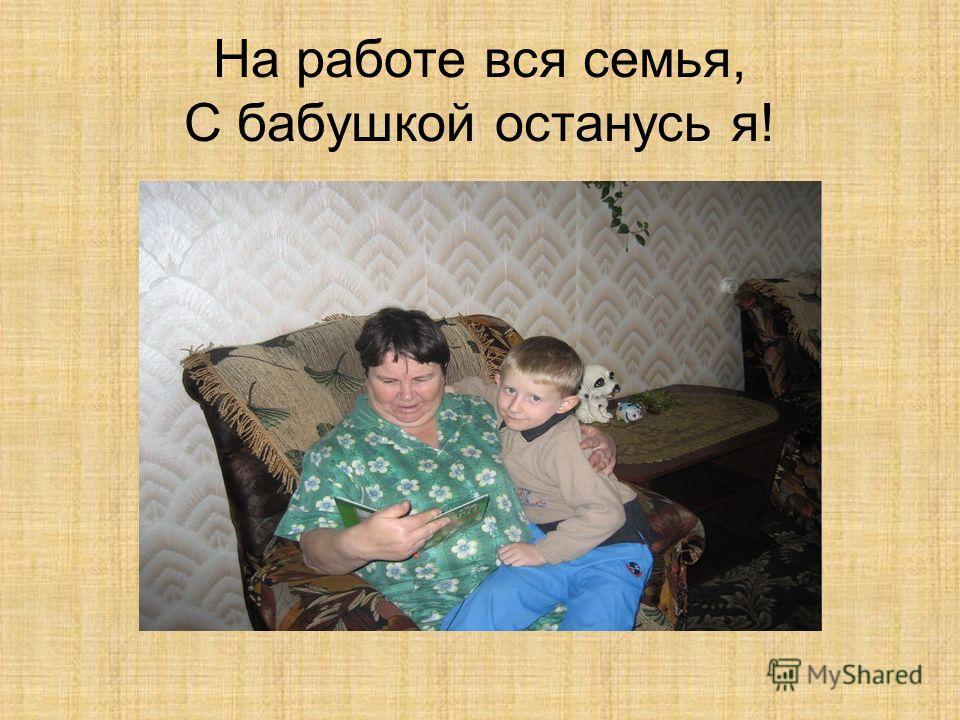 На работе вся семья, С бабушкой останусь я!