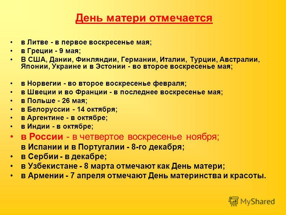 День матери отмечается в Литве - в первое воскресенье мая; в Греции - 9 мая; В США, Дании, Финляндии, Германии, Италии, Турции, Австралии, Японии, Украине и в Эстонии - во второе воскресенье мая; в Норвегии - во второе воскресенье февраля; в Швеции и