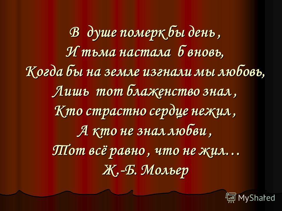 1 В душе померк бы день, И тьма настала б вновь, Когда бы на земле изгнали мы любовь, Лишь тот блаженство знал, Кто страстно сердце нежил, А кто не знал любви, Тот всё равно, что не жил… Ж.-Б. Мольер