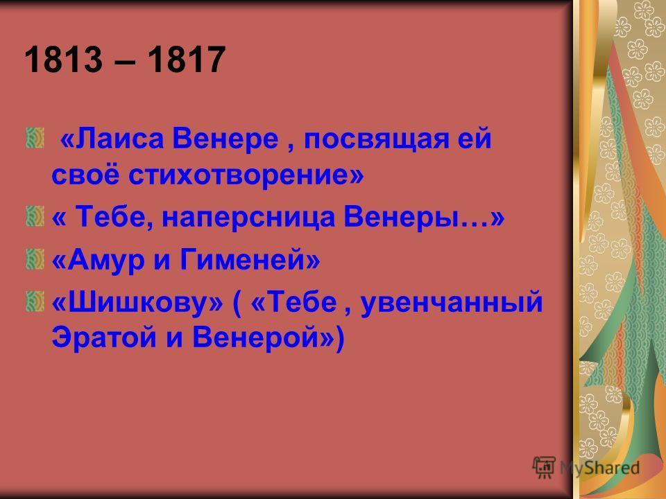 4 1813 – 1817 «Лаиса Венере, посвящая ей своё стихотворение» « Тебе, наперсница Венеры…» «Амур и Гименей» «Шишкову» ( «Тебе, увенчанный Эратой и Венерой»)
