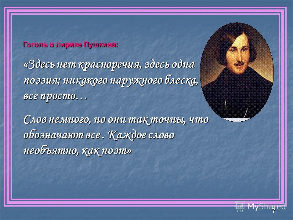 7 Гоголь о лирике Пушкина: «Здесь нет красноречия, здесь одна поэзия; никакого наружного блеска, все просто… Слов немного, но они так точны, что обозначают все. Каждое слово необъятно, как поэт»