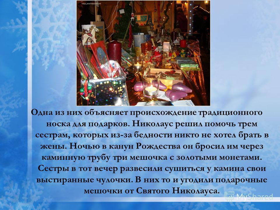 Одна из них объясняет происхождение традиционного носка для подарков. Николаус решил помочь трем сестрам, которых из-за бедности никто не хотел брать в жены. Ночью в канун Рождества он бросил им через каминную трубу три мешочка с золотыми монетами. С