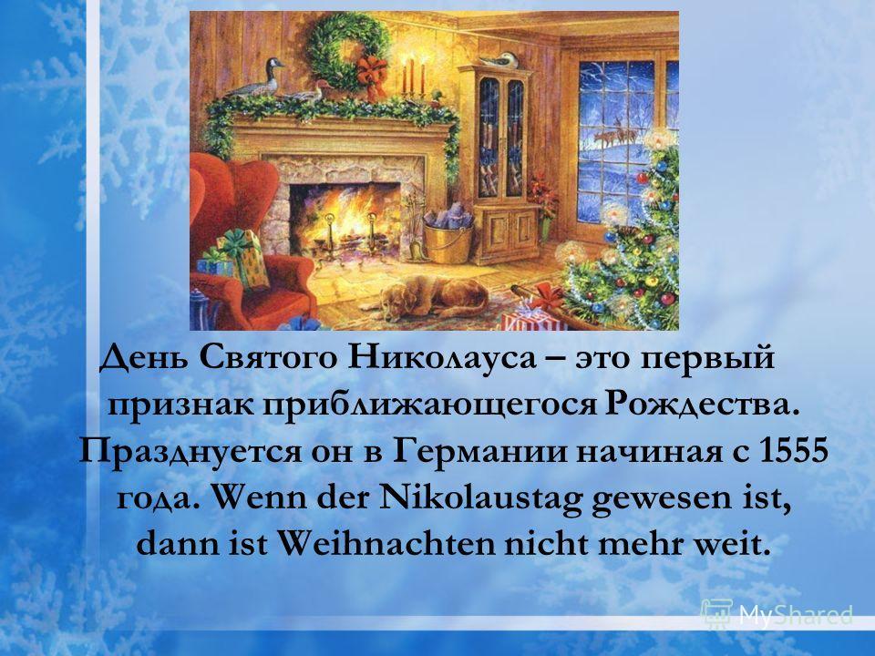 День Святого Николауса – это первый признак приближающегося Рождества. Празднуется он в Германии начиная с 1555 года. Wenn der Nikolaustag gewesen ist, dann ist Weihnachten nicht mehr weit.