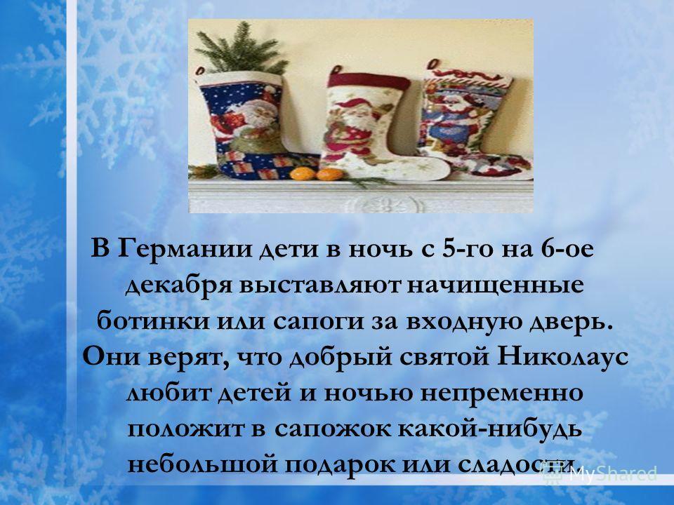 В Германии дети в ночь с 5-го на 6-ое декабря выставляют начищенные ботинки или сапоги за входную дверь. Они верят, что добрый святой Николаус любит детей и ночью непременно положит в сапожок какой-нибудь небольшой подарок или сладости.