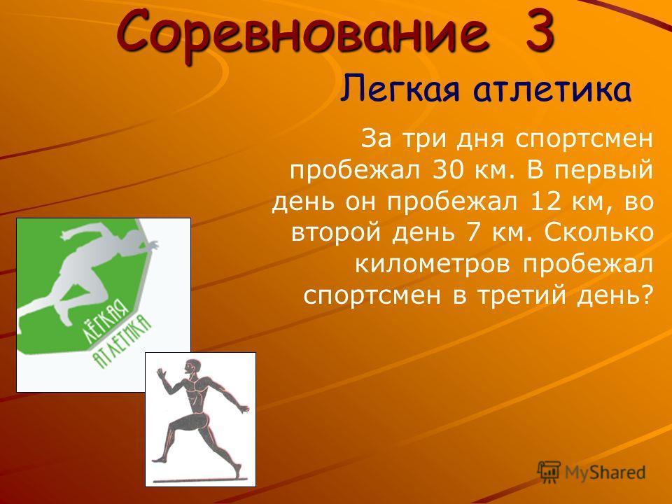 Соревнование 3 Легкая атлетика За три дня спортсмен пробежал 30 км. В первый день он пробежал 12 км, во второй день 7 км. Сколько километров пробежал спортсмен в третий день?