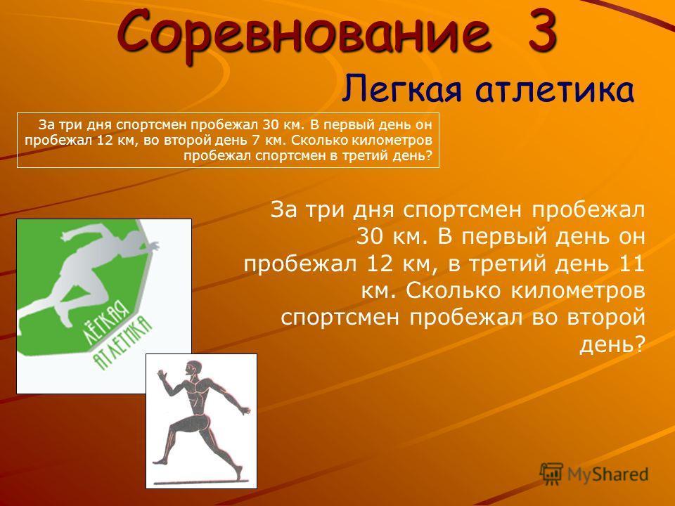Соревнование 3 Легкая атлетика За три дня спортсмен пробежал 30 км. В первый день он пробежал 12 км, в третий день 11 км. Сколько километров спортсмен пробежал во второй день? За три дня спортсмен пробежал 30 км. В первый день он пробежал 12 км, во в