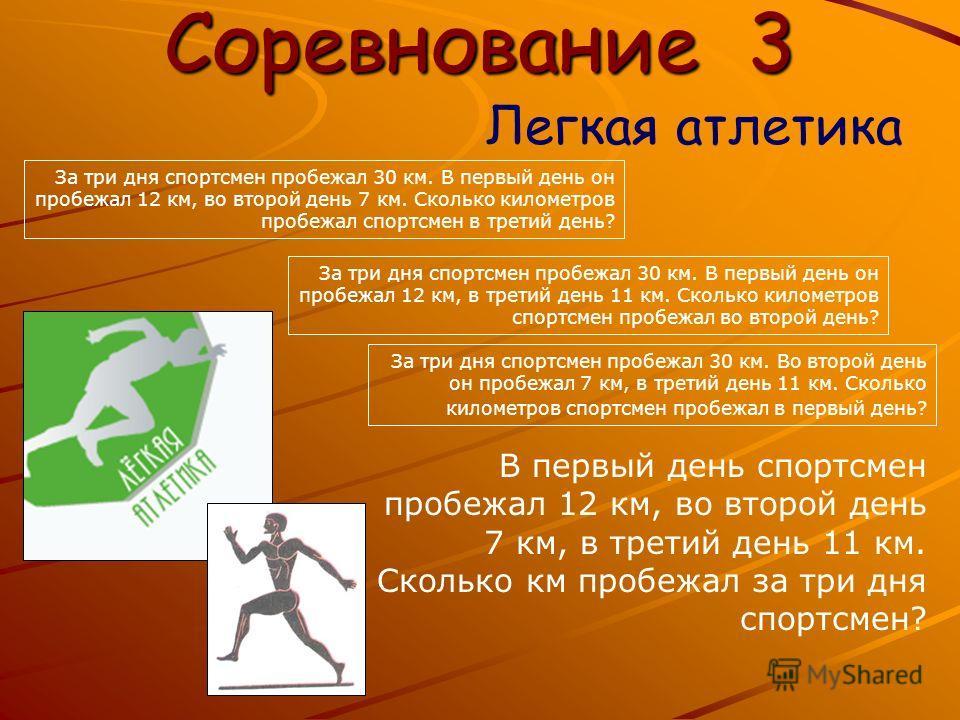 Соревнование 3 Легкая атлетика В первый день спортсмен пробежал 12 км, во второй день 7 км, в третий день 11 км. Сколько км пробежал за три дня спортсмен? За три дня спортсмен пробежал 30 км. В первый день он пробежал 12 км, во второй день 7 км. Скол