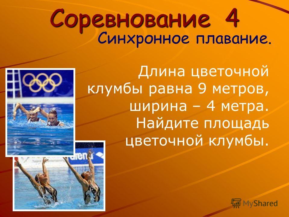 Соревнование 4 Синхронное плавание. Длина цветочной клумбы равна 9 метров, ширина – 4 метра. Найдите площадь цветочной клумбы.