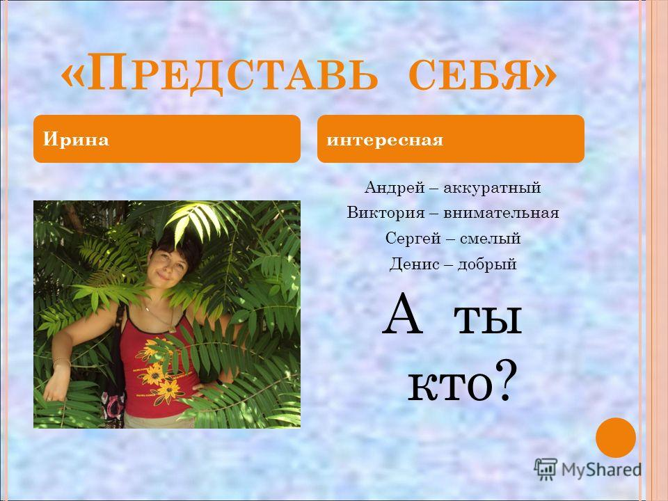 «П РЕДСТАВЬ СЕБЯ » Андрей – аккуратный Виктория – внимательная Сергей – смелый Денис – добрый А ты кто? Иринаинтересная