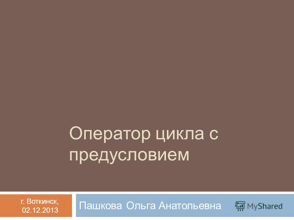 Оператор цикла с предусловием Пашкова Ольга Анатольевна г. Воткинск, 02.12.2013