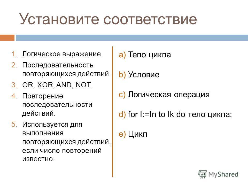 Установите соответствие 1.Логическое выражение. 2.Последовательность повторяющихся действий. 3.OR, XOR, AND, NOT. 4.Повторение последовательности действий. 5.Используется для выполнения повторяющихся действий, если число повторений известно. a)Тело ц