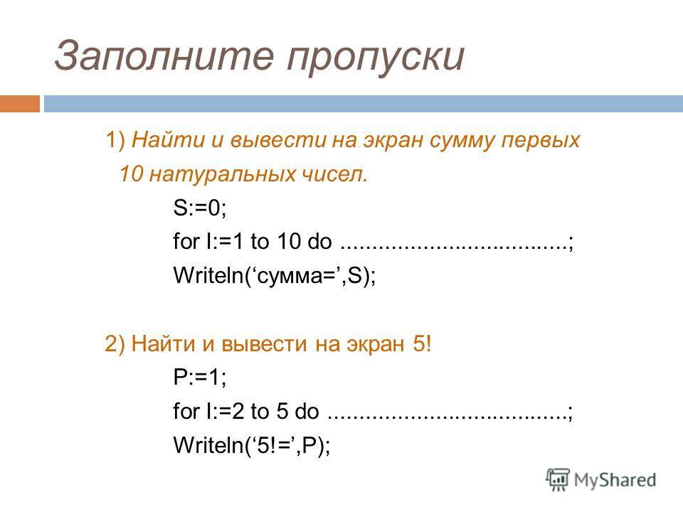 Заполните пропуски 1) Найти и вывести на экран сумму первых 10 натуральных чисел. S:=0; for I:=1 to 10 do....................................; Writeln(сумма=,S); 2) Найти и вывести на экран 5! P:=1; for I:=2 to 5 do...................................