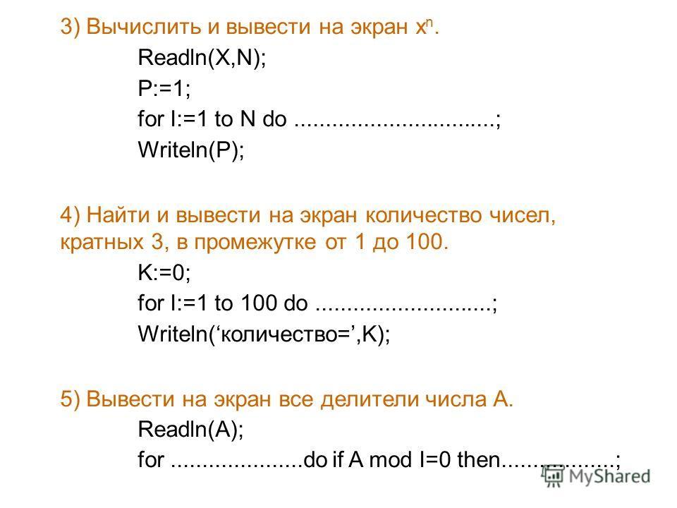 3) Вычислить и вывести на экран x n. Readln(X,N); P:=1; for I:=1 to N do................................; Writeln(P); 4) Найти и вывести на экран количество чисел, кратных 3, в промежутке от 1 до 100. K:=0; for I:=1 to 100 do.........................