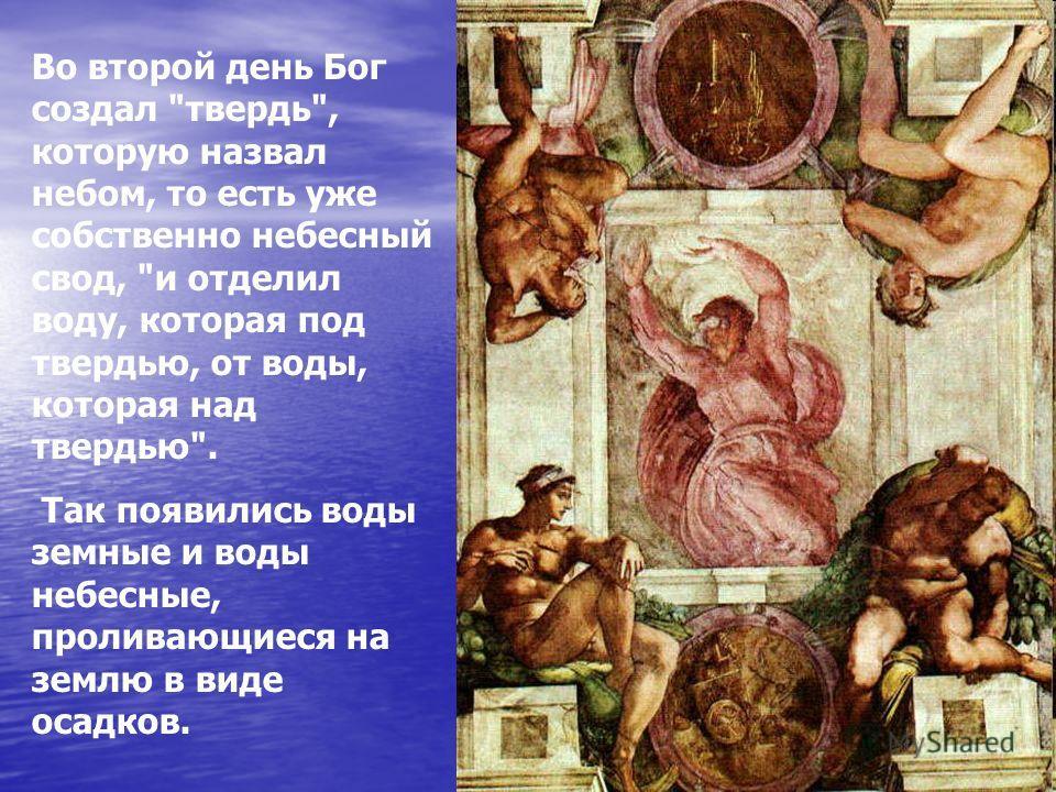 Во второй день Бог создал твердь, которую назвал небом, то есть уже собственно небесный свод, и отделил воду, которая под твердью, от воды, которая над твердью. Так появились воды земные и воды небесные, проливающиеся на землю в виде осадков.