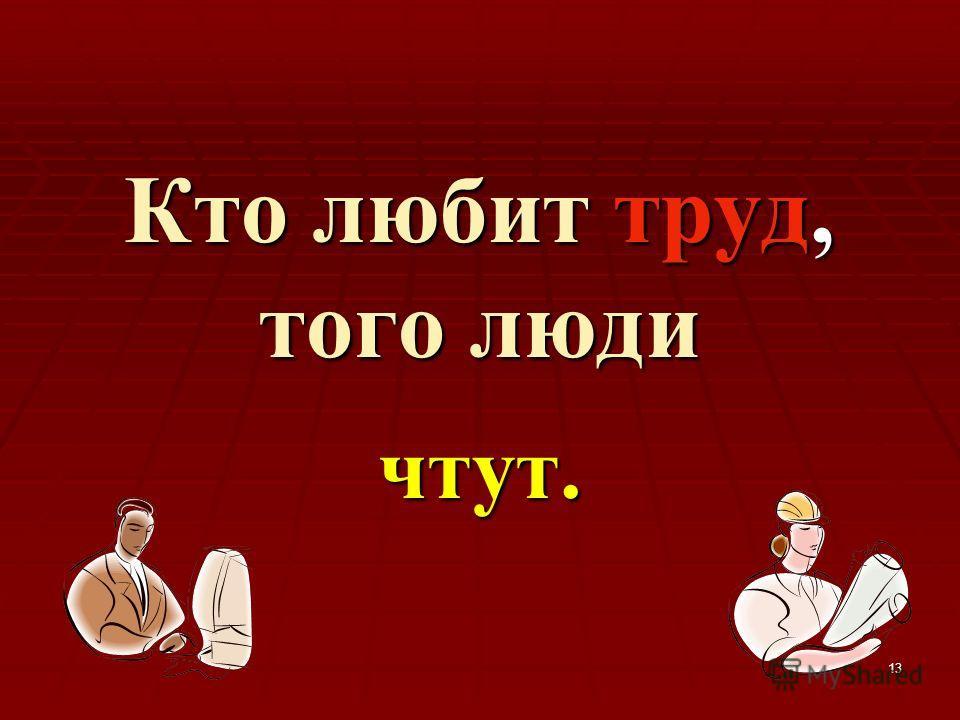 13 Кто любит труд, того люди чтут.