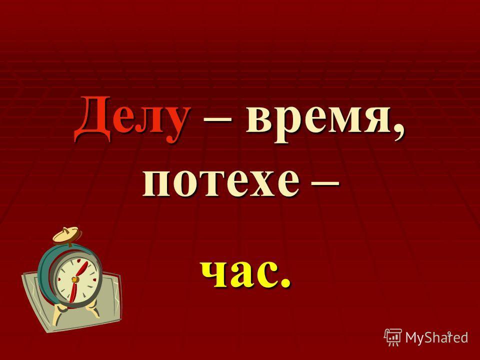 9 Делу – время, потехе – час.