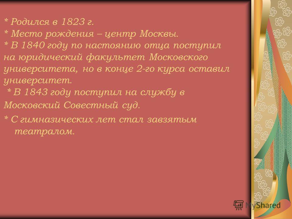 * Родился в 1823 г. * Место рождения – центр Москвы. * В 1840 году по настоянию отца поступил на юридический факультет Московского университета, но в конце 2-го курса оставил университет. * В 1843 году поступил на службу в Московский Совестный суд. *