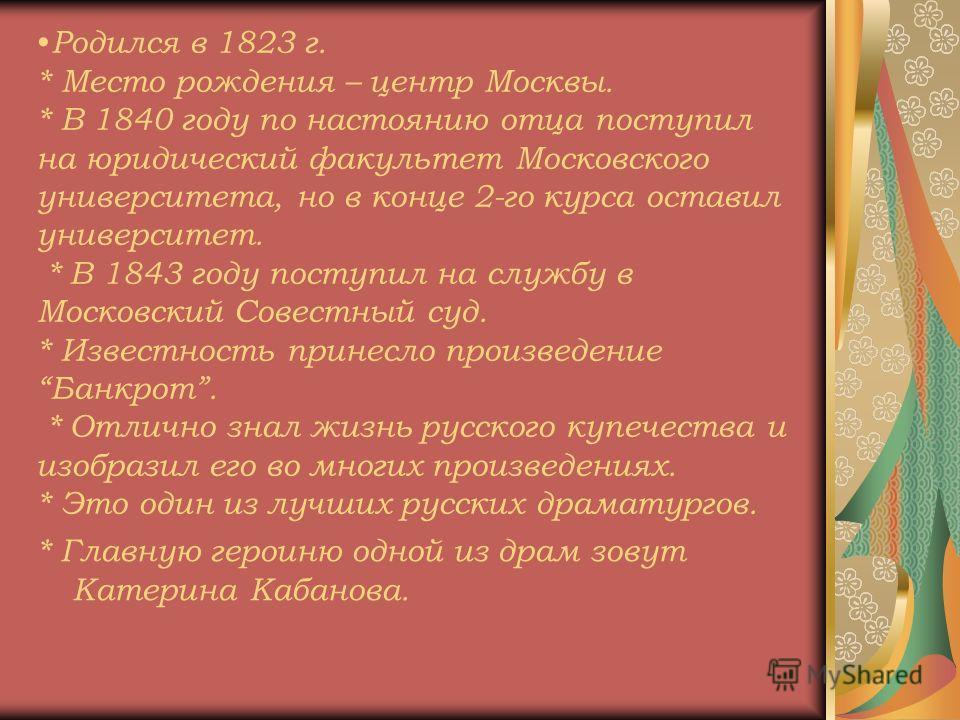 Родился в 1823 г. * Место рождения – центр Москвы. * В 1840 году по настоянию отца поступил на юридический факультет Московского университета, но в конце 2-го курса оставил университет. * В 1843 году поступил на службу в Московский Совестный суд. * И