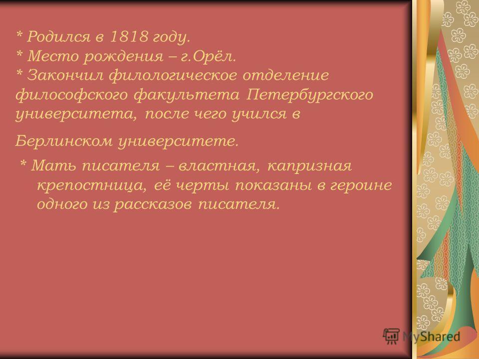 * Родился в 1818 году. * Место рождения – г.Орёл. * Закончил филологическое отделение философского факультета Петербургского университета, после чего учился в Берлинском университете. * Мать писателя – властная, капризная крепостница, её черты показа