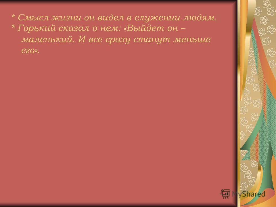 * Горький сказал о нем: «Выйдет он – маленький. И все сразу станут меньше его».