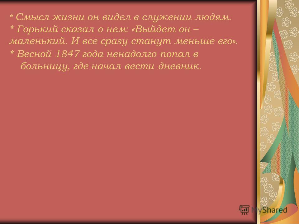 * Смысл жизни он видел в служении людям. * Горький сказал о нем: «Выйдет он – маленький. И все сразу станут меньше его». * Весной 1847 года ненадолго попал в больницу, где начал вести дневник.