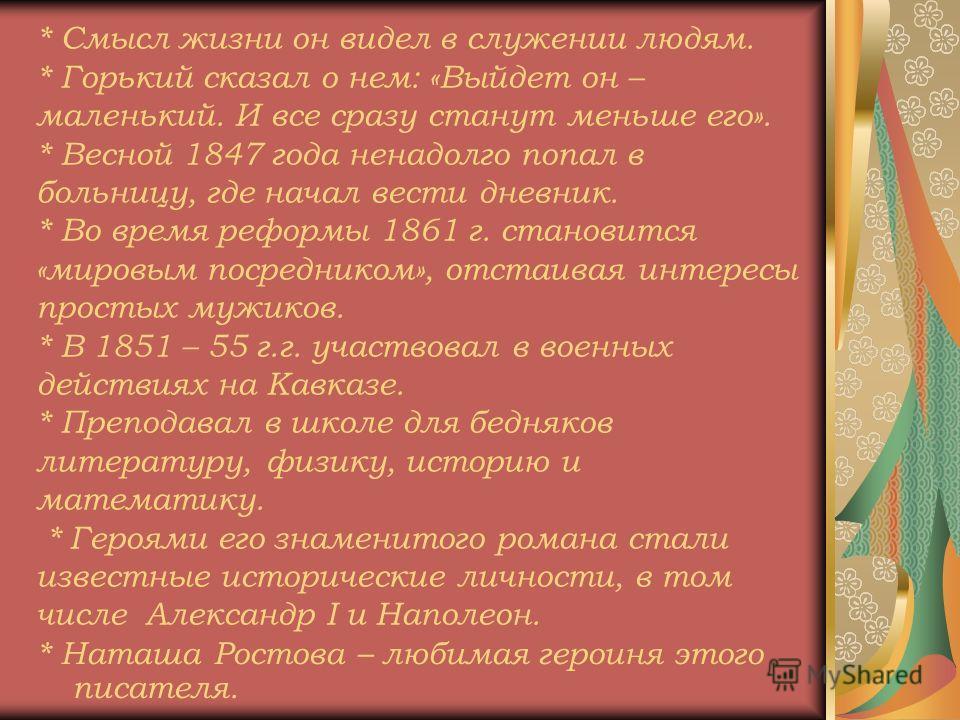 * Смысл жизни он видел в служении людям. * Горький сказал о нем: «Выйдет он – маленький. И все сразу станут меньше его». * Весной 1847 года ненадолго попал в больницу, где начал вести дневник. * Во время реформы 1861 г. становится «мировым посреднико