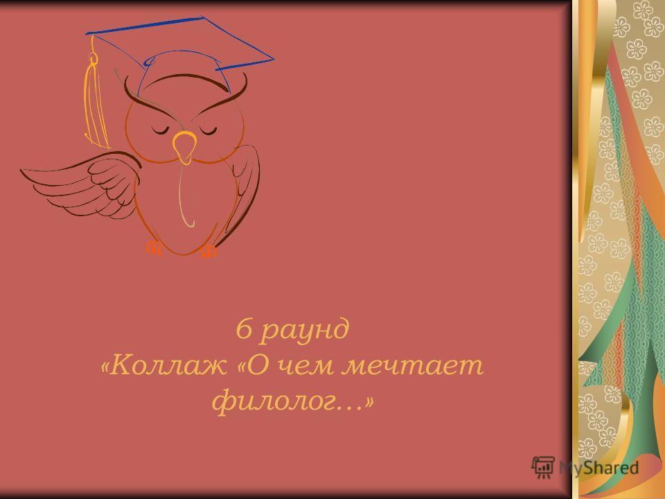 6 раунд «Коллаж «О чем мечтает филолог…»