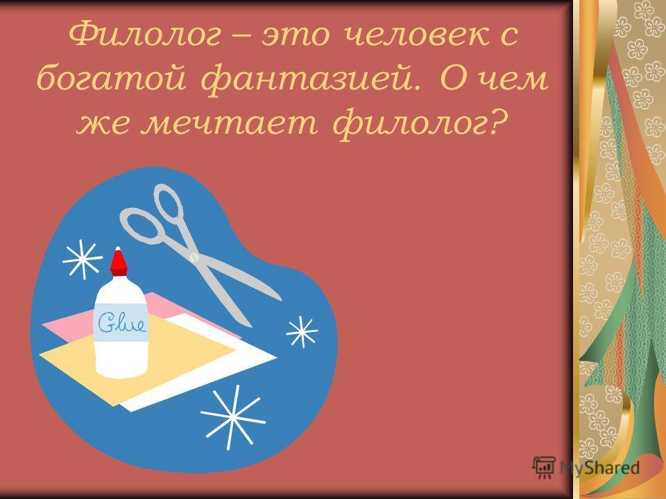 Филолог – это человек с богатой фантазией. О чем же мечтает филолог?