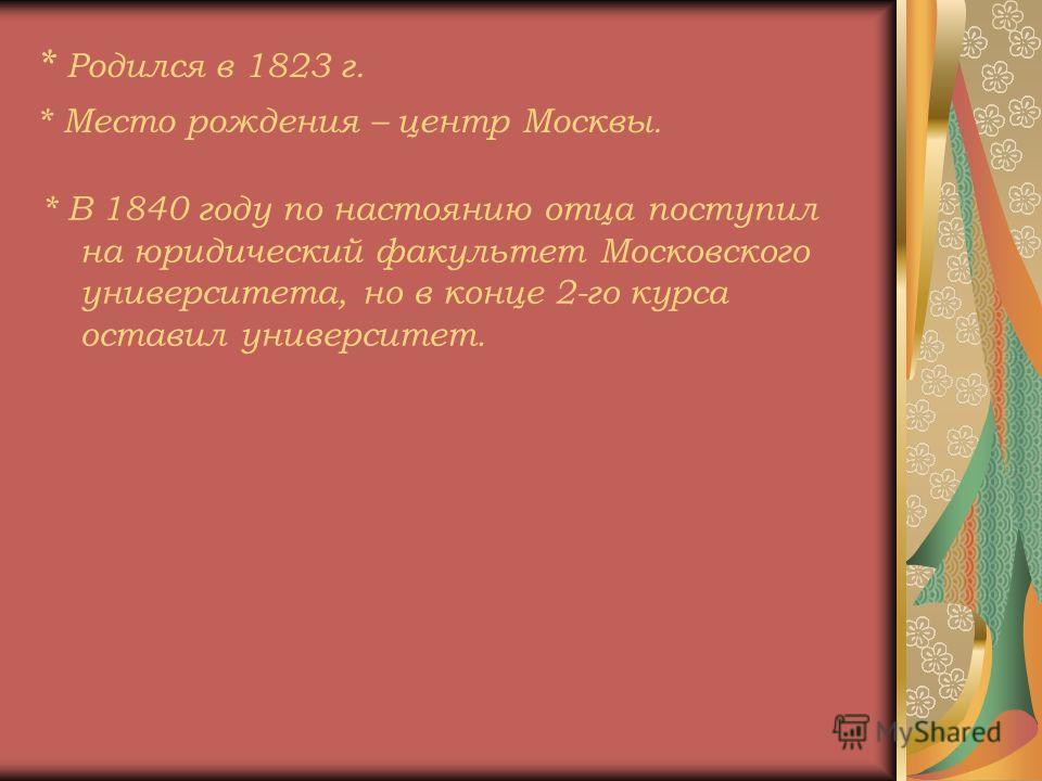 * Родился в 1823 г. * Место рождения – центр Москвы. * В 1840 году по настоянию отца поступил на юридический факультет Московского университета, но в конце 2-го курса оставил университет.