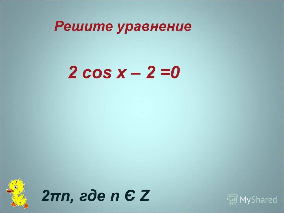 Решите уравнение 2 cos x – 2 =0 2πn, где n Є Z