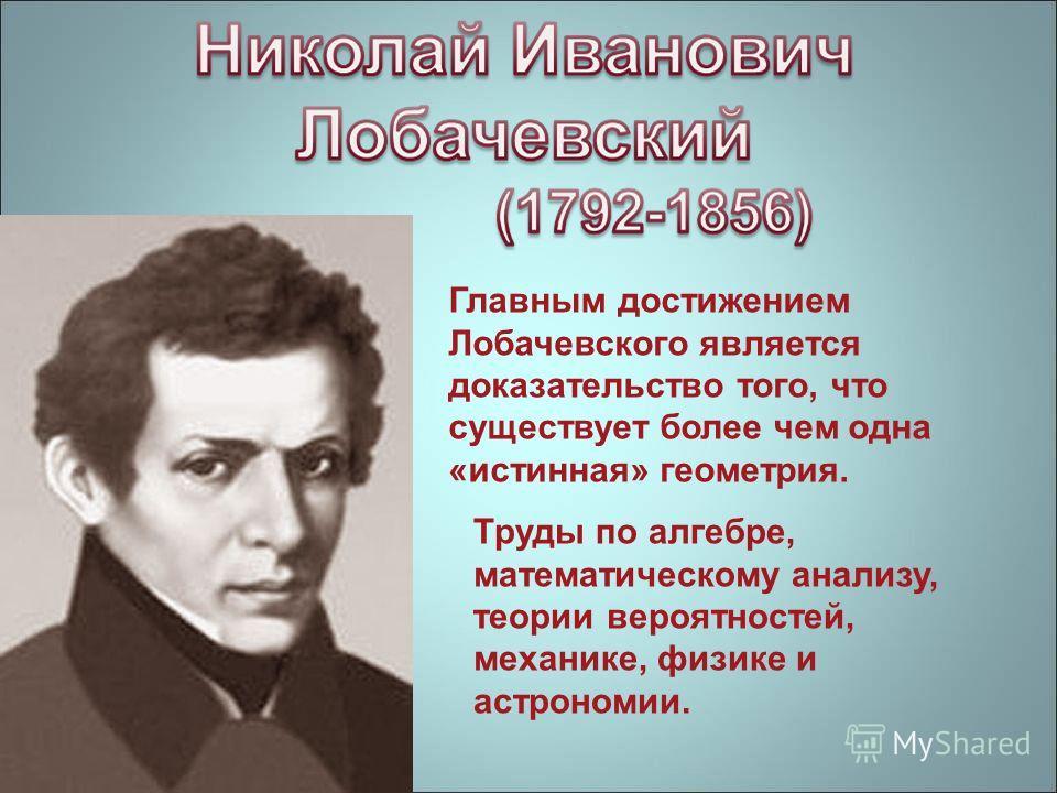 Главным достижением Лобачевского является доказательство того, что существует более чем одна «истинная» геометрия. Труды по алгебре, математическому анализу, теории вероятностей, механике, физике и астрономии.