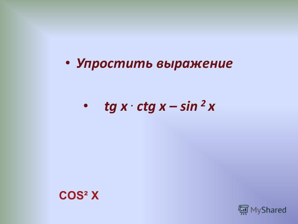 Упростить выражение tg x. ctg x – sin 2 x COS² X