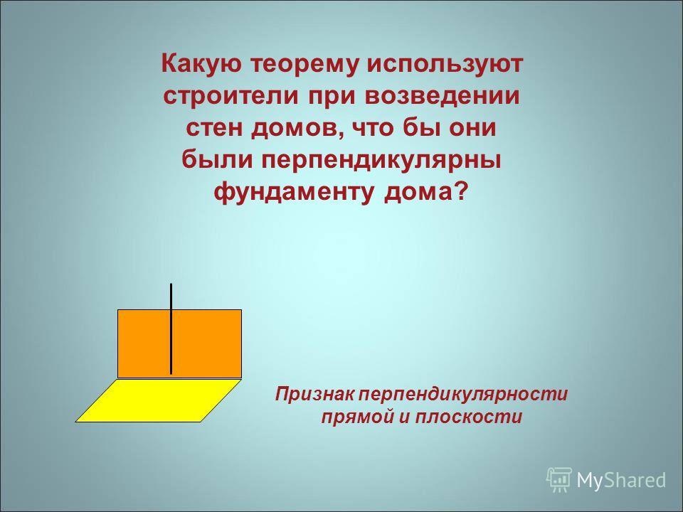 Какую теорему используют строители при возведении стен домов, что бы они были перпендикулярны фундаменту дома? Признак перпендикулярности прямой и плоскости