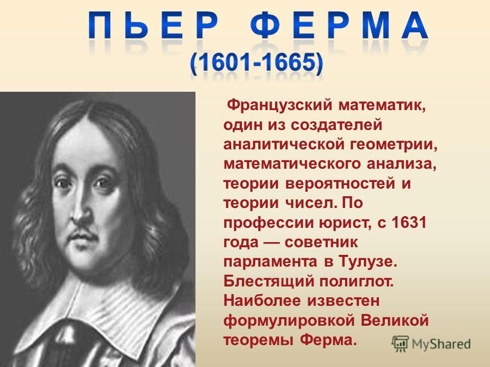 Французский математик, один из создателей аналитической геометрии, математического анализа, теории вероятностей и теории чисел. По профессии юрист, с 1631 года советник парламента в Тулузе. Блестящий полиглот. Наиболее известен формулировкой Великой