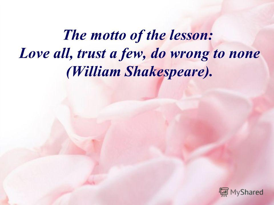 The motto of the lesson: Love all, trust a few, do wrong to none (William Shakespeare).