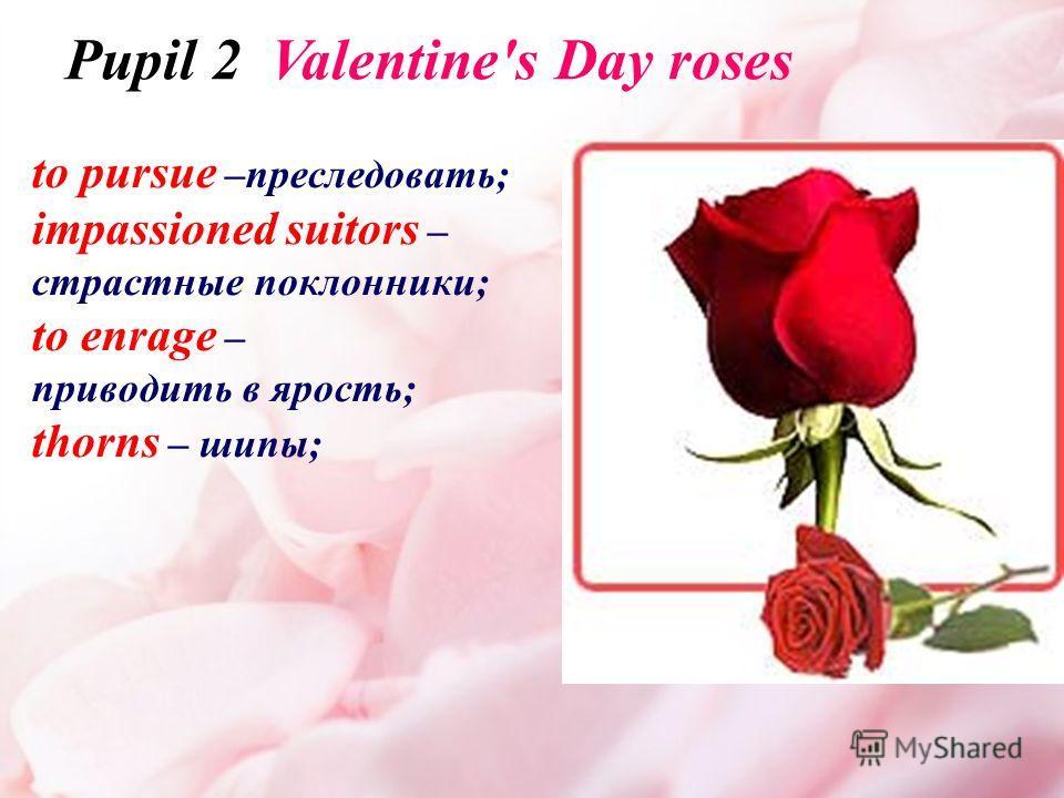 to pursue –преследовать; impassioned suitors – страстные поклонники; to enrage – приводить в ярость; thorns – шипы; Pupil 2 Valentine's Day roses