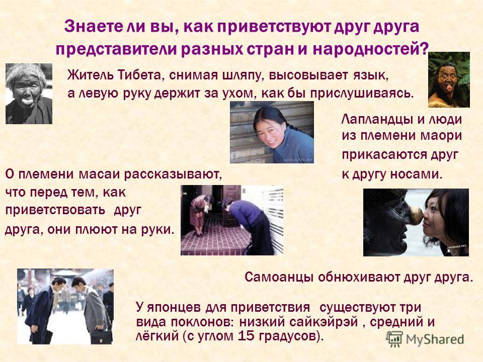 Знаете ли вы, как приветствуют друг друга представители разных стран и народностей? Житель Тибета, снимая шляпу, высовывает язык, а левую руку держит за ухом, как бы прислушиваясь. О племени масаи рассказывают, что перед тем, как приветствовать друг