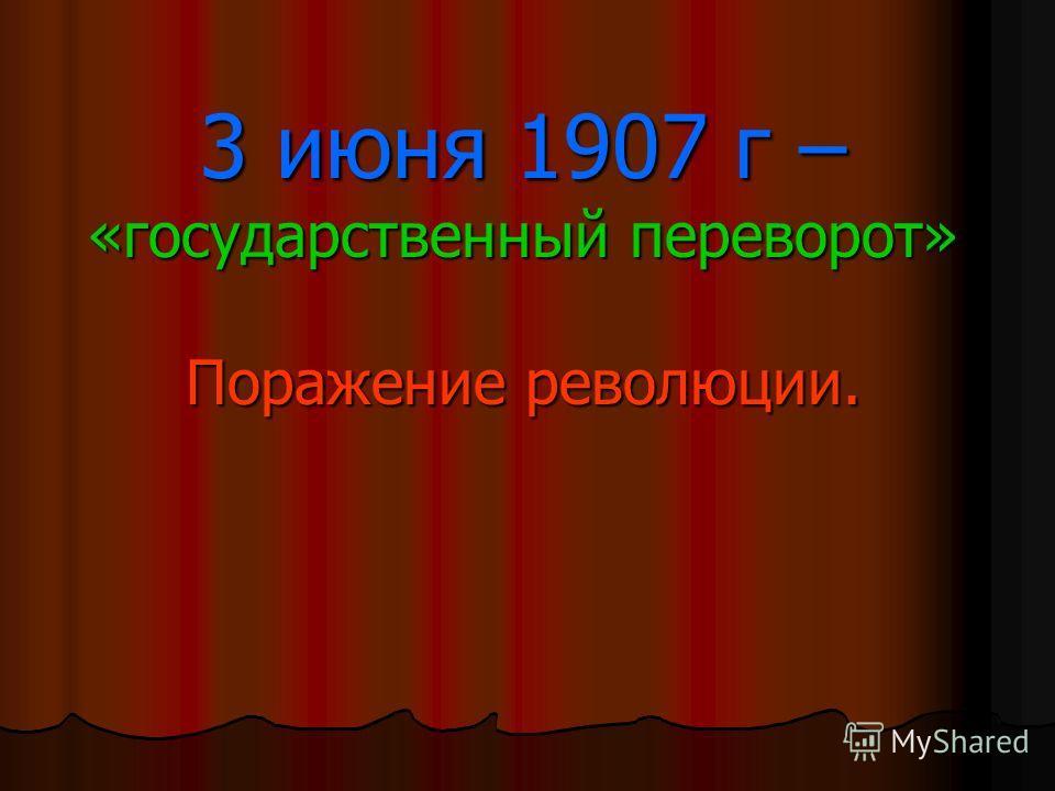 3 июня 1907 г – «государственный переворот» Поражение революции.