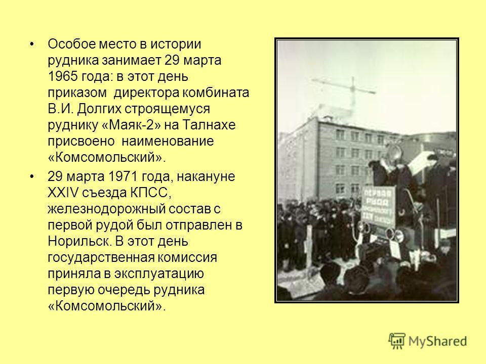 Особое место в истории рудника занимает 29 марта 1965 года: в этот день приказом директора комбината В.И. Долгих строящемуся руднику «Маяк-2» на Талнахе присвоено наименование «Комсомольский». 29 марта 1971 года, накануне XXIV съезда КПСС, железнодор