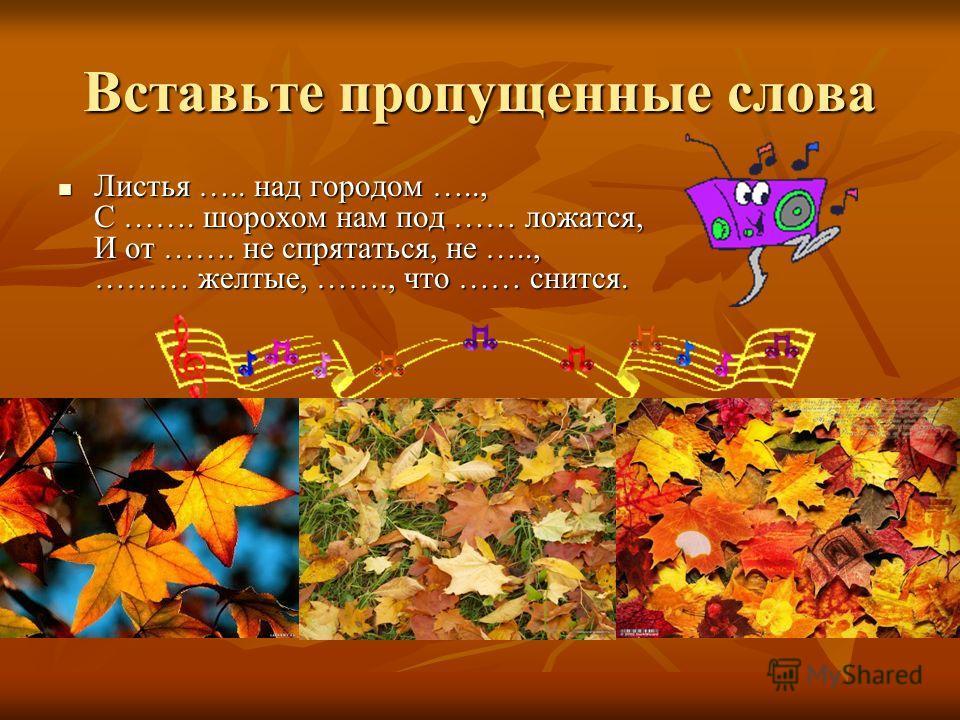 Вставьте пропущенные слова Листья ….. над городом ….., С ……. шорохом нам под …… ложатся, И от ……. не спрятаться, не ….., ……… желтые, ……., что …… снится. Листья ….. над городом ….., С ……. шорохом нам под …… ложатся, И от ……. не спрятаться, не ….., ………