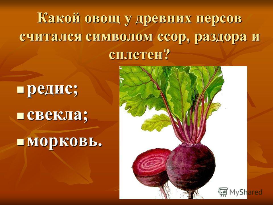 Какой овощ у древних персов считался символом ссор, раздора и сплетен? редис; редис; свекла; свекла; морковь. морковь.
