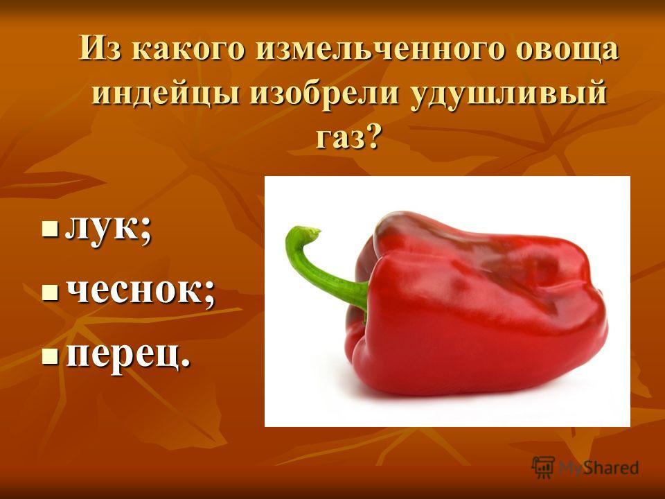 Из какого измельченного овоща индейцы изобрели удушливый газ? лук; лук; чеснок; чеснок; перец. перец.