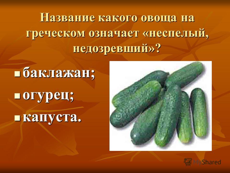 Название какого овоща на греческом означает «неспелый, недозревший»? баклажан; баклажан; огурец; огурец; капуста. капуста.