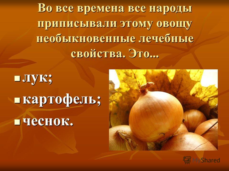 Во все времена все народы приписывали этому овощу необыкновенные лечебные свойства. Это... лук; лук; картофель; картофель; чеснок. чеснок.