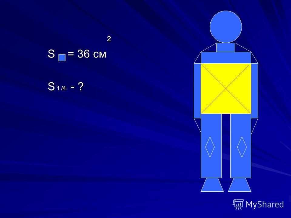 2 S = 36 см S 1 /4 - ?