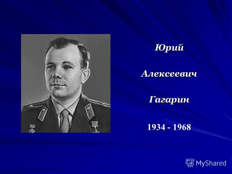ЮрийАлексеевичГагарин 1934 - 1968