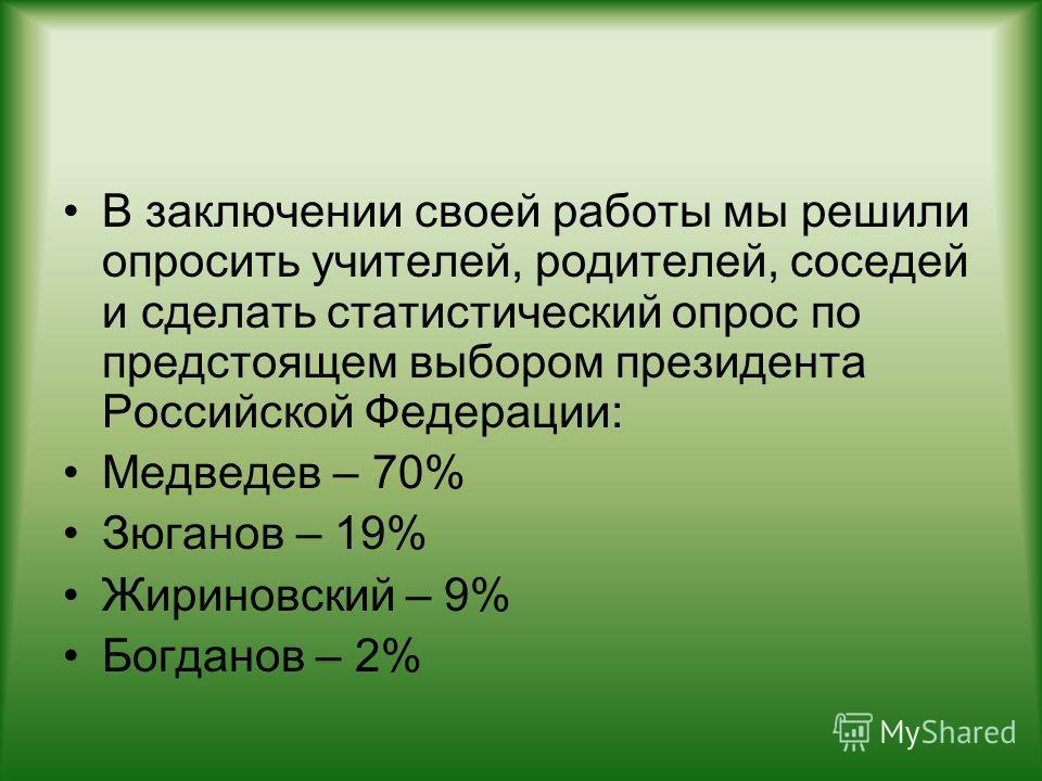 В заключении своей работы мы решили опросить учителей, родителей, соседей и сделать статистический опрос по предстоящем выбором президента Российской Федерации: Медведев – 70% Зюганов – 19% Жириновский – 9% Богданов – 2%
