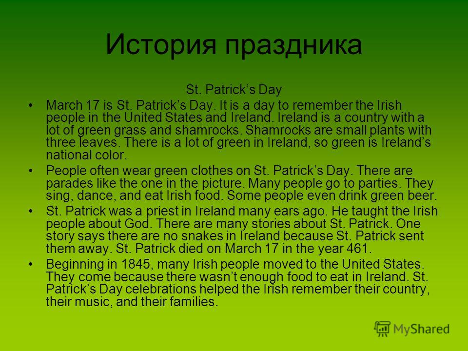 История праздника St. Patricks Day March 17 is St. Patricks Day. It is a day to remember the Irish people in the United States and Ireland. Ireland is a country with a lot of green grass and shamrocks. Shamrocks are small plants with three leaves. Th