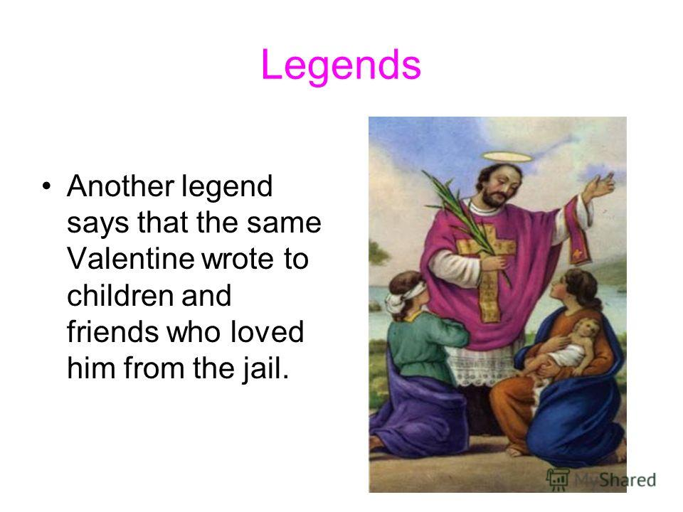 Legends Another legend says that the same Valentine wrote to children and friends who loved him from the jail.