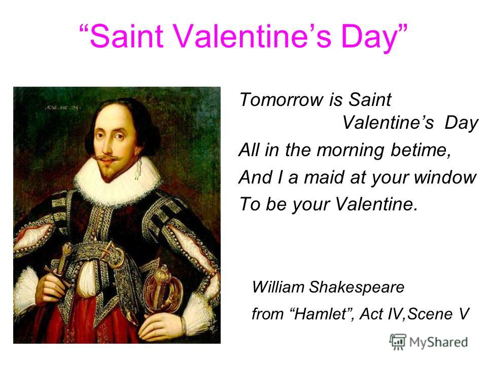 Saint Valentines Day Tomorrow is Saint Valentines Day All in the morning betime, And I a maid at your window To be your Valentine. William Shakespeare from Hamlet, Act IV,Scene V